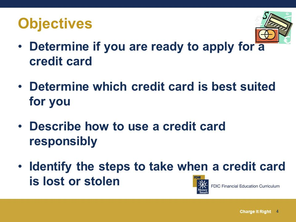 Charge It Right 4 Determine if you are ready to apply for a credit card Determine which credit card is best suited for you Describe how to use a credi