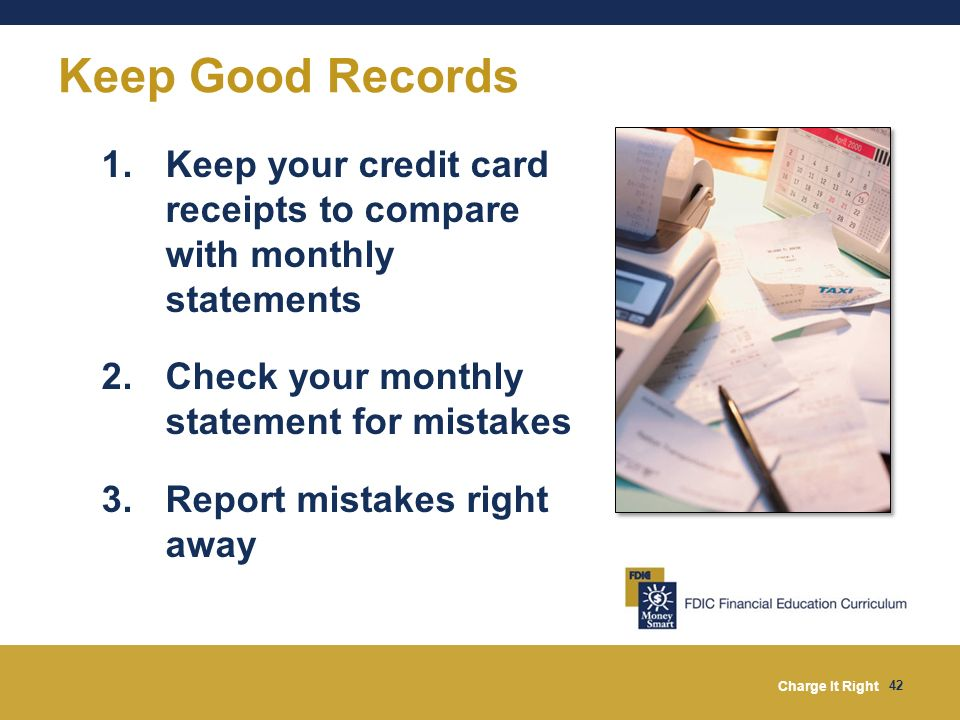 Charge It Right 42 1.Keep your credit card receipts to compare with monthly statements 2.Check your monthly statement for mistakes 3.Report mistakes r