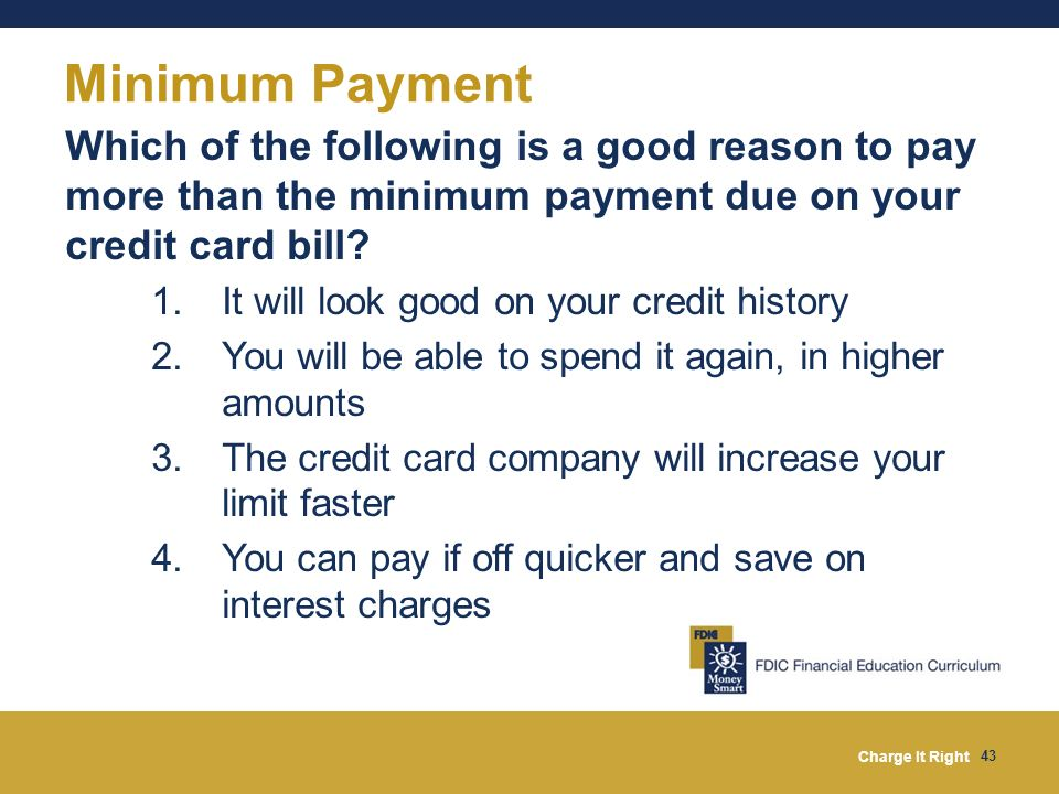 Charge It Right 43 Minimum Payment Which of the following is a good reason to pay more than the minimum payment due on your credit card bill? 1.It wil
