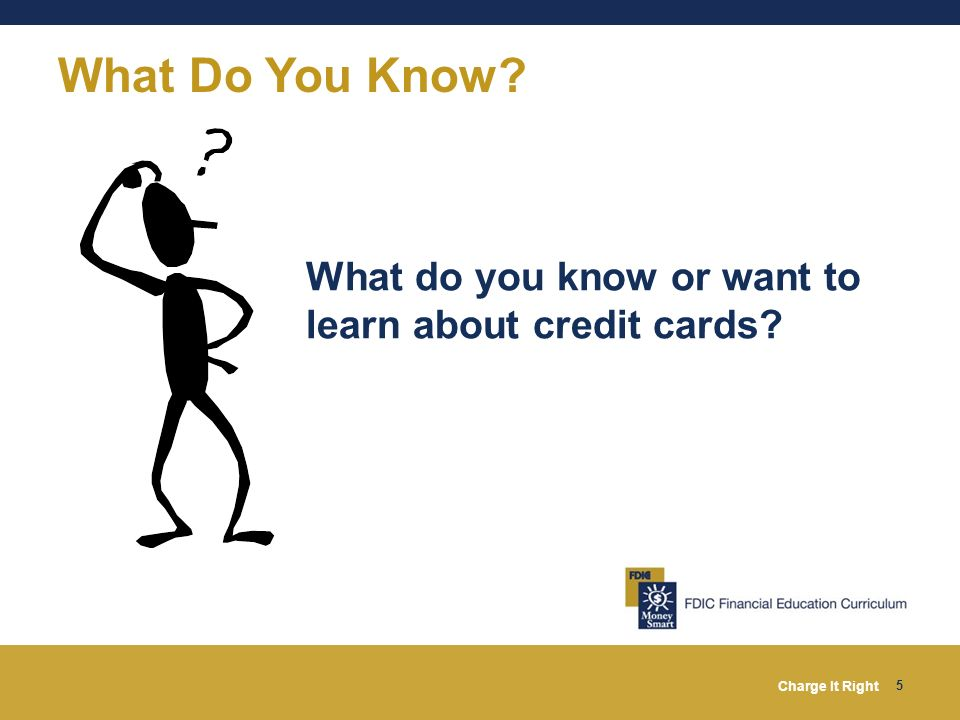 Charge It Right 5 What Do You Know? What do you know or want to learn about credit cards?
