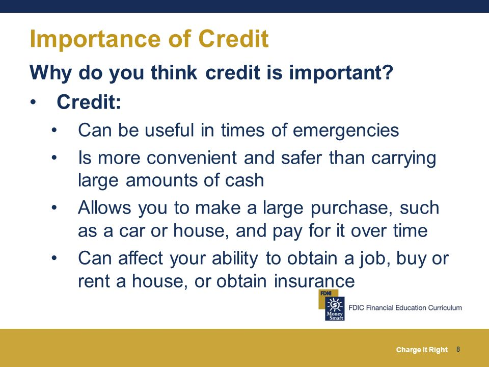 Charge It Right 8 Importance of Credit Why do you think credit is important? Credit: Can be useful in times of emergencies Is more convenient and safe