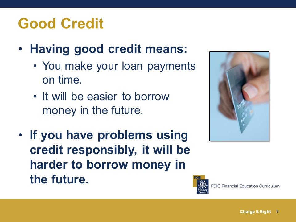 Charge It Right 9 Having good credit means: You make your loan payments on time. It will be easier to borrow money in the future. If you have problems