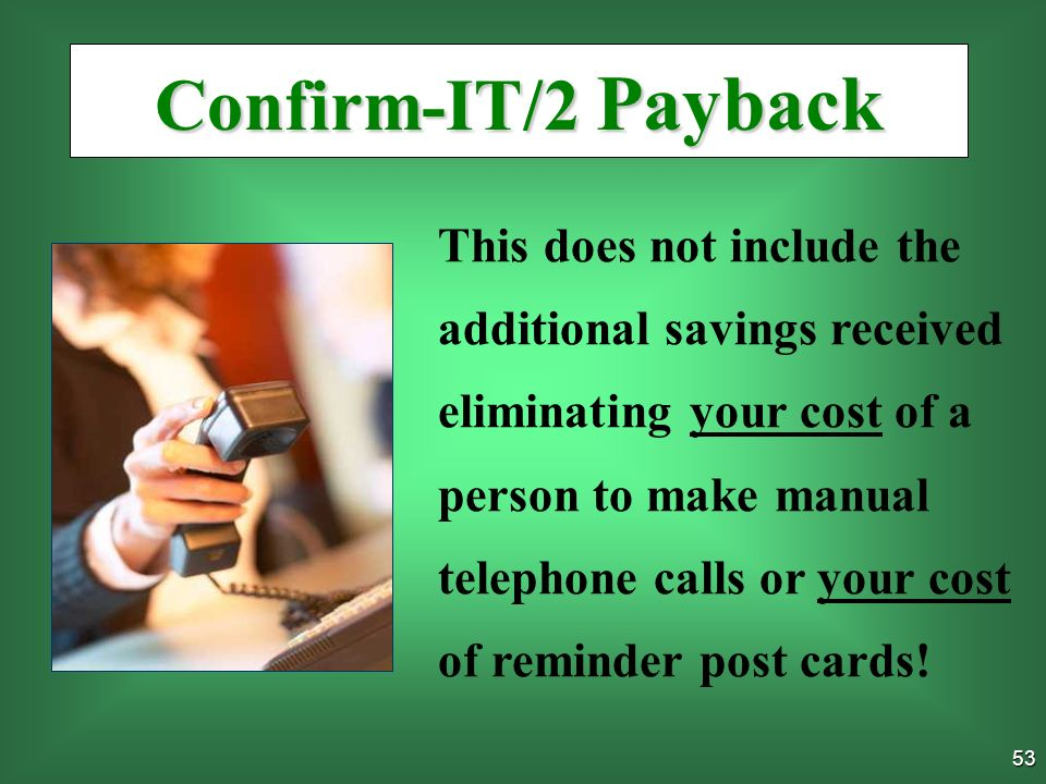 52 Confirm-IT/2 Payback OK, LETS ASSUME…… 1. CI avoids just 2 missed Appointments/week 2.