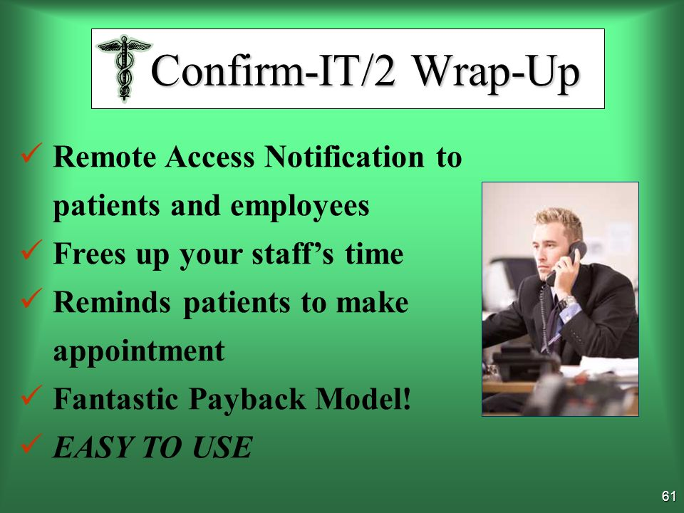 60 Confirms Patient Appointments Tracks what youre doing Contacts Overdue Patients Builds Patient Profile Generates Work Schedule Live Service to reschedule Increases Your Professionlism, Efficiency and Productivity Confirm-IT/2 Wrap-Up Confirm-IT/2 Wrap-Up