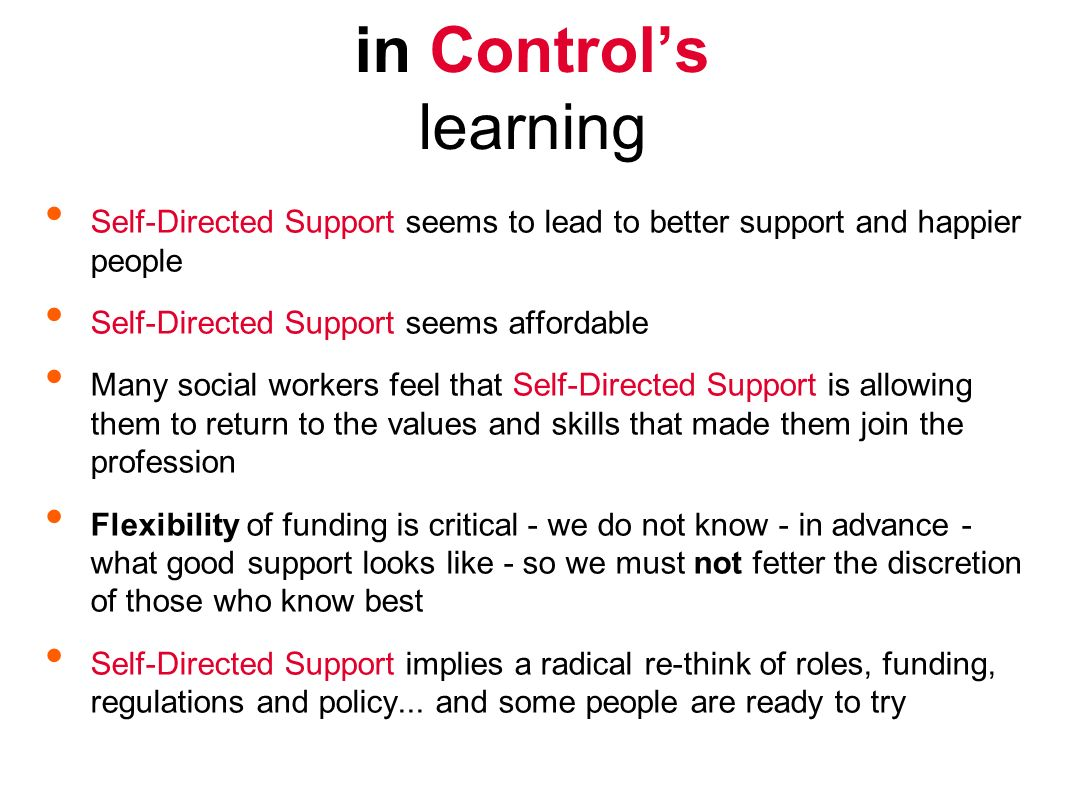 Self-Directed Support seems to lead to better support and happier people Self-Directed Support seems affordable Many social workers feel that Self-Directed Support is allowing them to return to the values and skills that made them join the profession Flexibility of funding is critical - we do not know - in advance - what good support looks like - so we must not fetter the discretion of those who know best Self-Directed Support implies a radical re-think of roles, funding, regulations and policy...