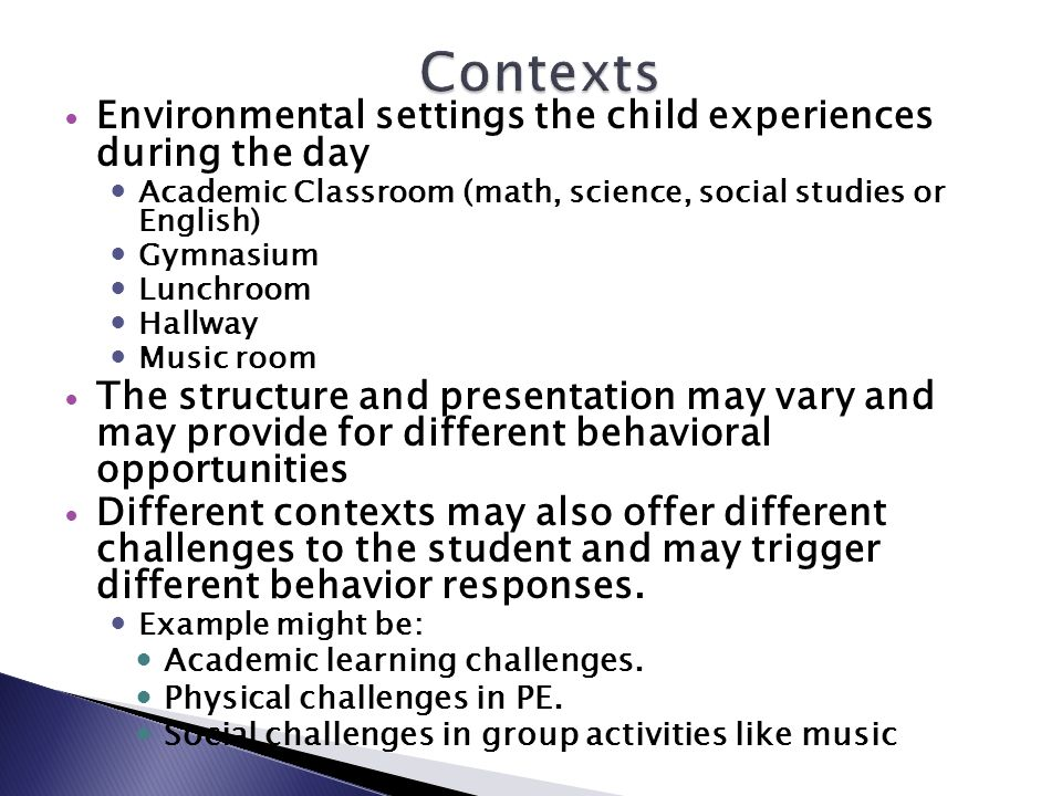 Environmental settings the child experiences during the day Academic Classroom (math, science, social studies or English) Gymnasium Lunchroom Hallway Music room The structure and presentation may vary and may provide for different behavioral opportunities Different contexts may also offer different challenges to the student and may trigger different behavior responses.