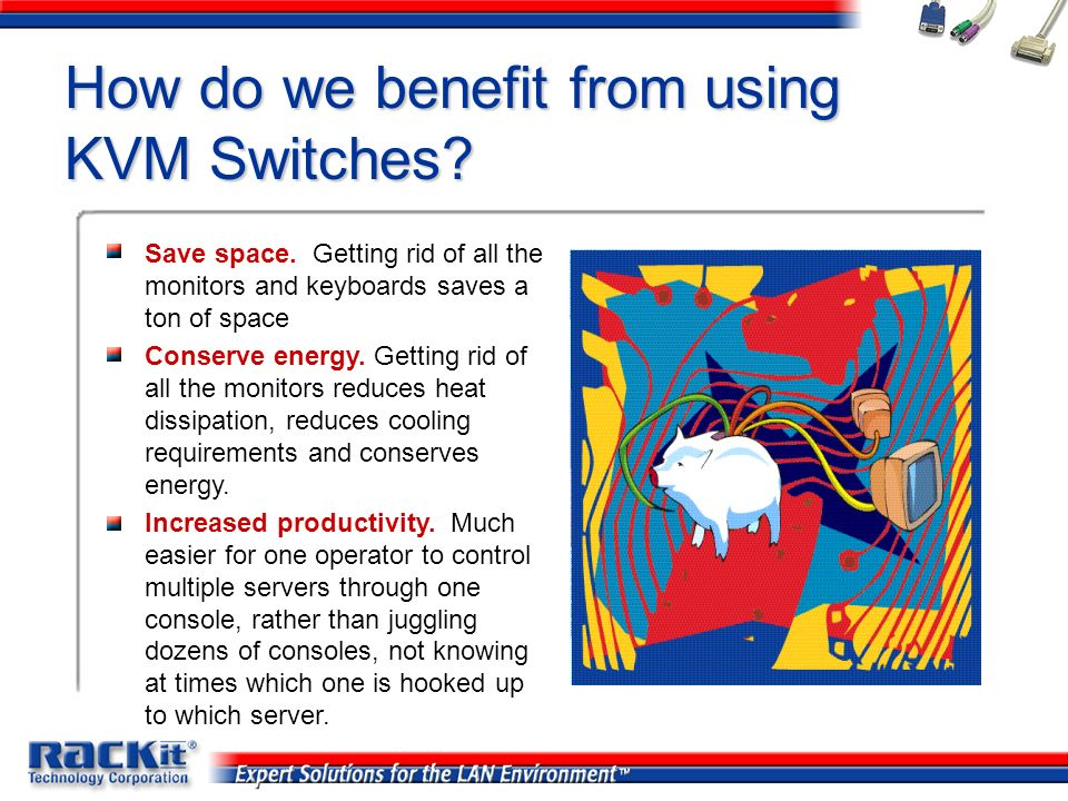 How do we benefit from using KVM Switches? Save space. Getting rid of all the monitors and keyboards saves a ton of space Conserve energy. Getting rid