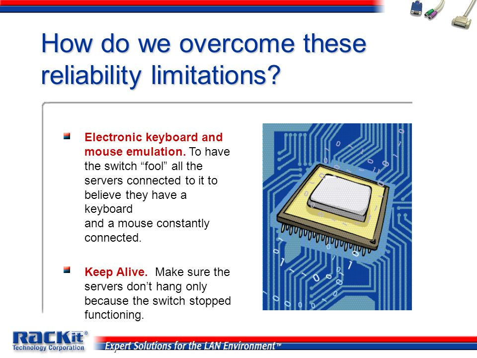 How do we overcome these reliability limitations? Electronic keyboard and mouse emulation. To have the switch fool all the servers connected to it to