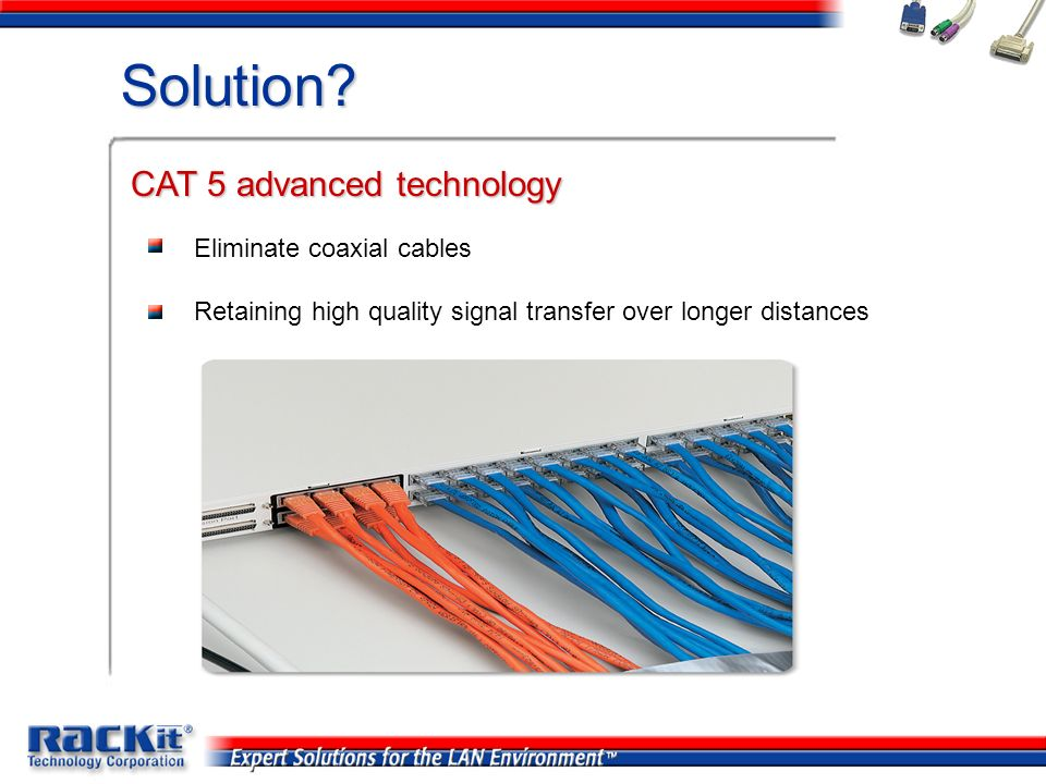 Solution? Eliminate coaxial cables Retaining high quality signal transfer over longer distances CAT 5 advanced technology