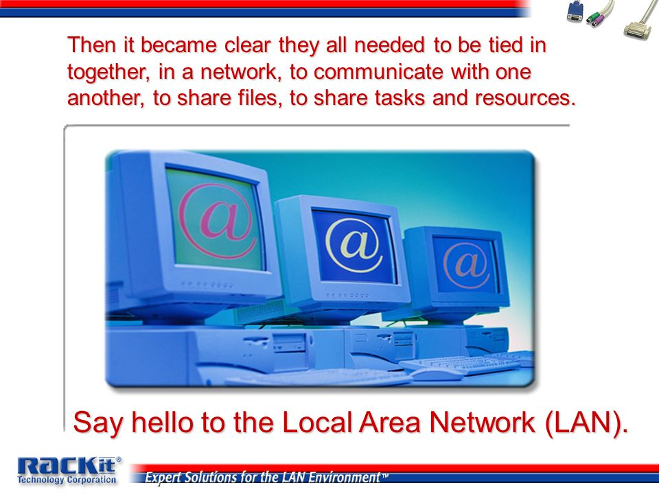 Say hello to the Local Area Network (LAN). Then it became clear they all needed to be tied in together, in a network, to communicate with one another,