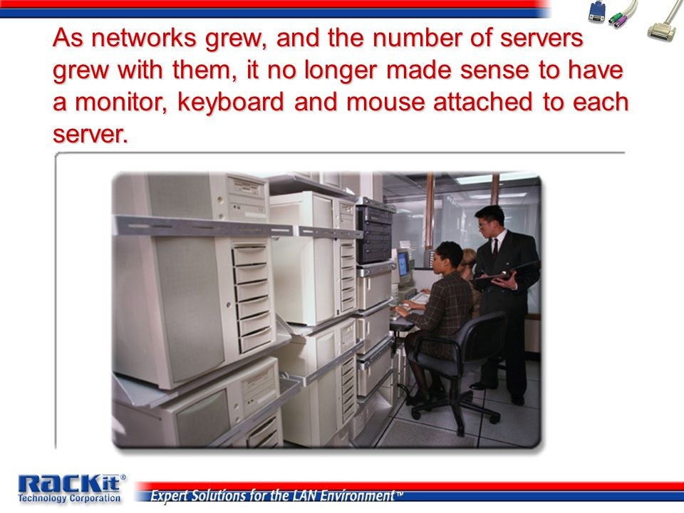 As networks grew, and the number of servers grew with them, it no longer made sense to have a monitor, keyboard and mouse attached to each server.