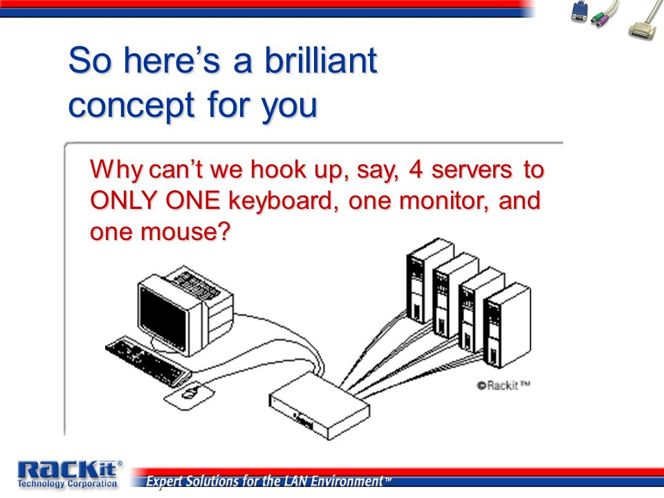 So heres a brilliant concept for you Why cant we hook up, say, 4 servers to ONLY ONE keyboard, one monitor, and one mouse?