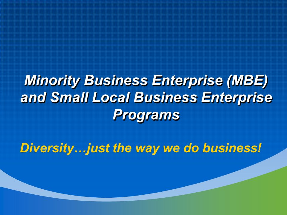Minority Business Enterprise (MBE) and Small Local Business Enterprise Programs Diversity…just the way we do business!