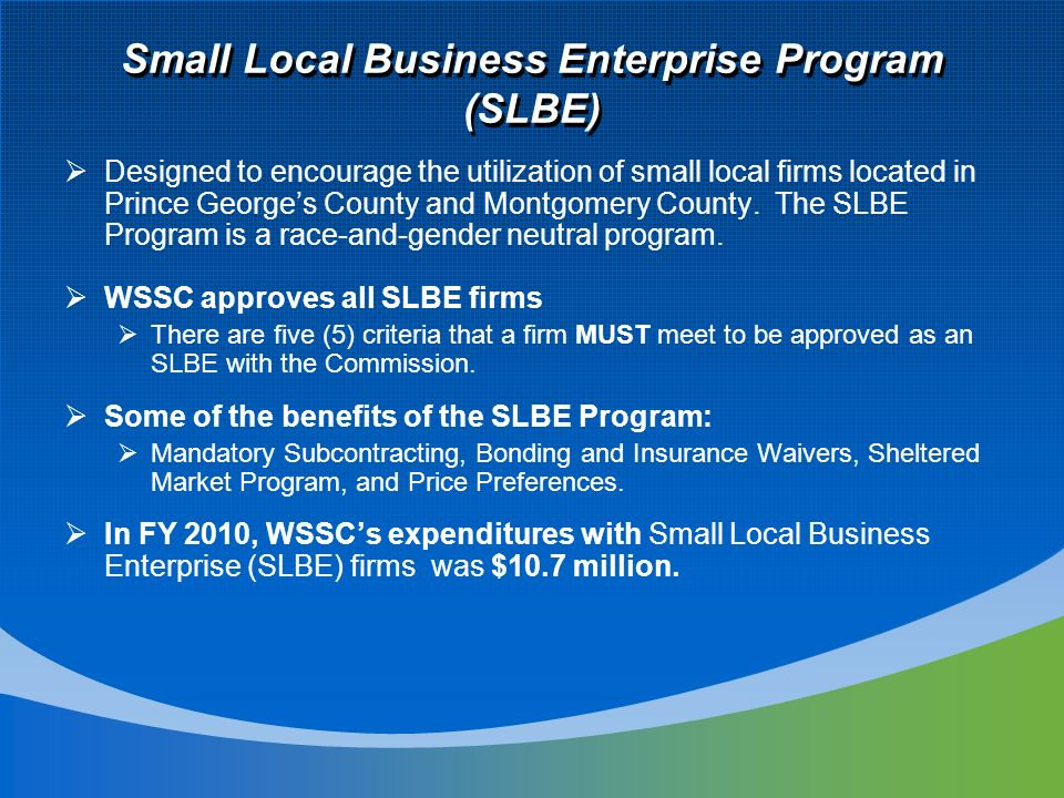Small Local Business Enterprise Program (SLBE) Designed to encourage the utilization of small local firms located in Prince Georges County and Montgomery County.
