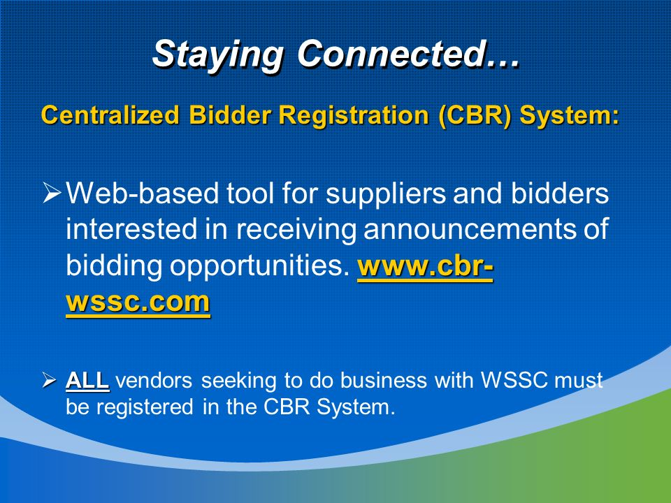 Staying Connected… Centralized Bidder Registration (CBR) System:   wssc.com Web-based tool for suppliers and bidders interested in receiving announcements of bidding opportunities.