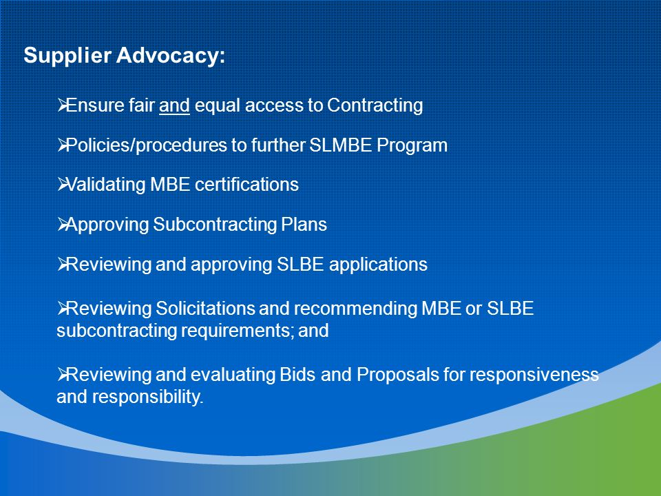 Supplier Advocacy: Ensure fair and equal access to Contracting Policies/procedures to further SLMBE Program Validating MBE certifications Approving Subcontracting Plans Reviewing and approving SLBE applications Reviewing Solicitations and recommending MBE or SLBE subcontracting requirements; and Reviewing and evaluating Bids and Proposals for responsiveness and responsibility.