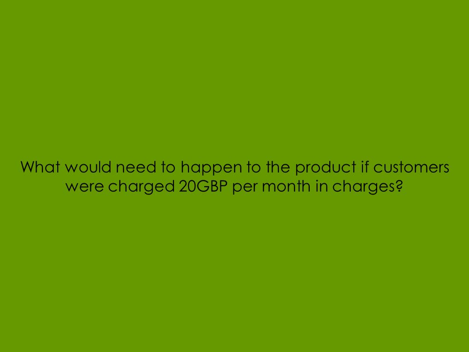 Page 20 © 2008 What would need to happen to the product if customers were charged 20GBP per month in charges