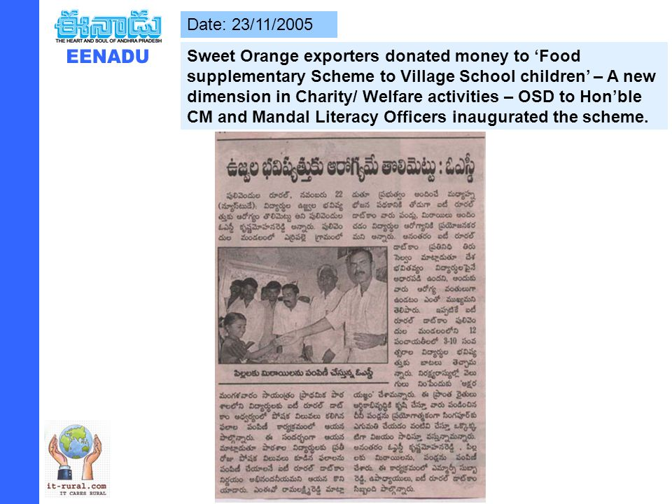 Date: 23/11/2005 Sweet Orange exporters donated money to Food supplementary Scheme to Village School children – A new dimension in Charity/ Welfare activities – OSD to Honble CM and Mandal Literacy Officers inaugurated the scheme.