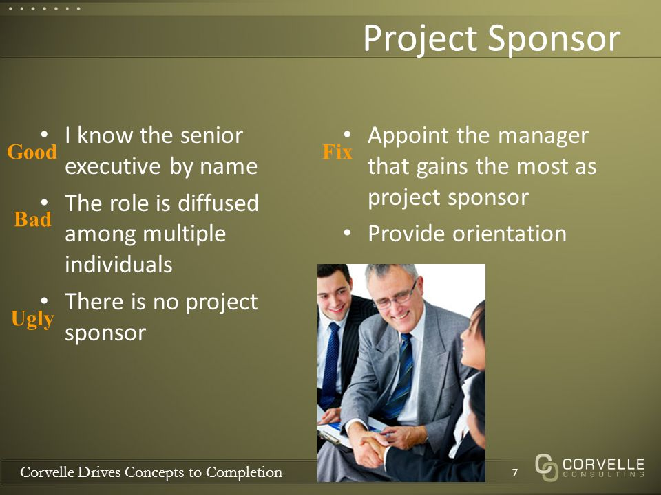 Corvelle Drives Concepts to Completion Project Sponsor I know the senior executive by name The role is diffused among multiple individuals There is no project sponsor Appoint the manager that gains the most as project sponsor Provide orientation 7 Good Bad Ugly Fix