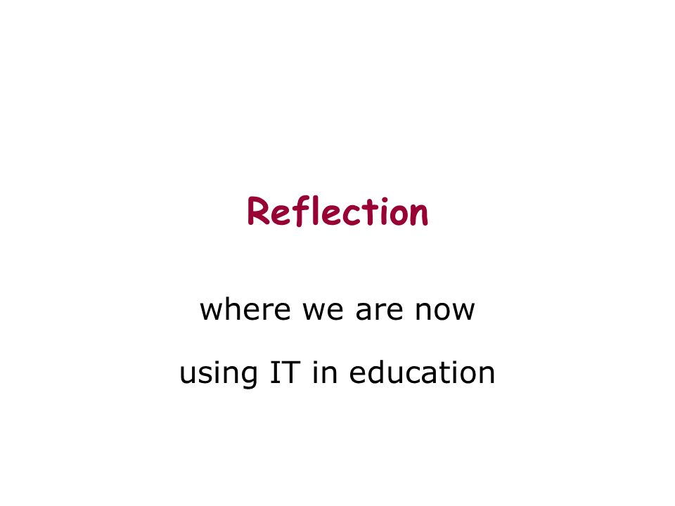 Reflection where we are now using IT in education