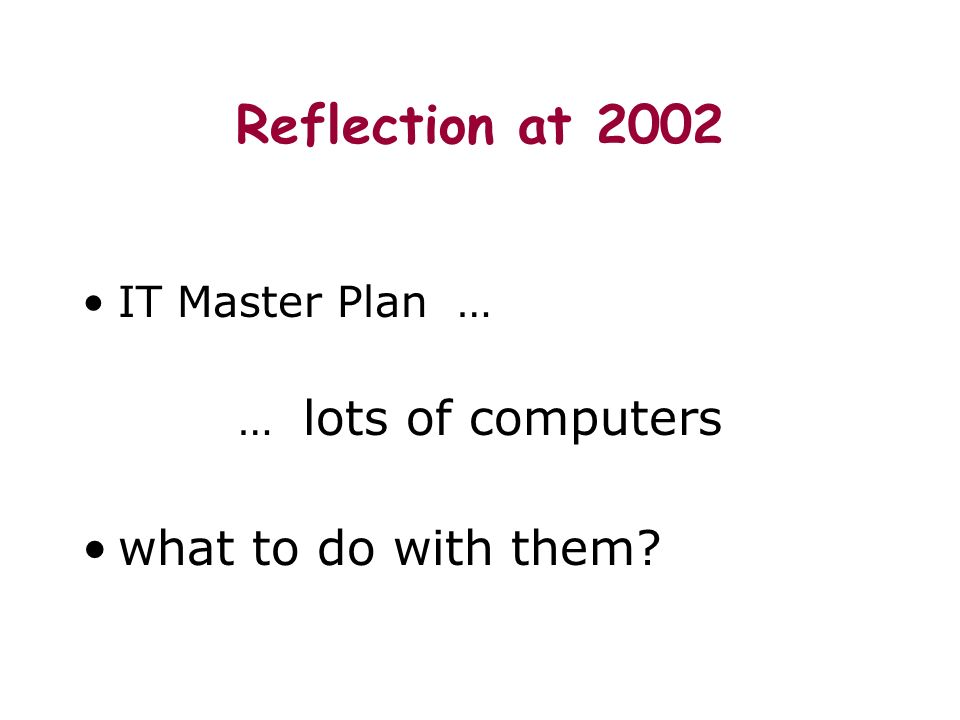 Reflection at 2002 IT Master Plan … … lots of computers what to do with them?