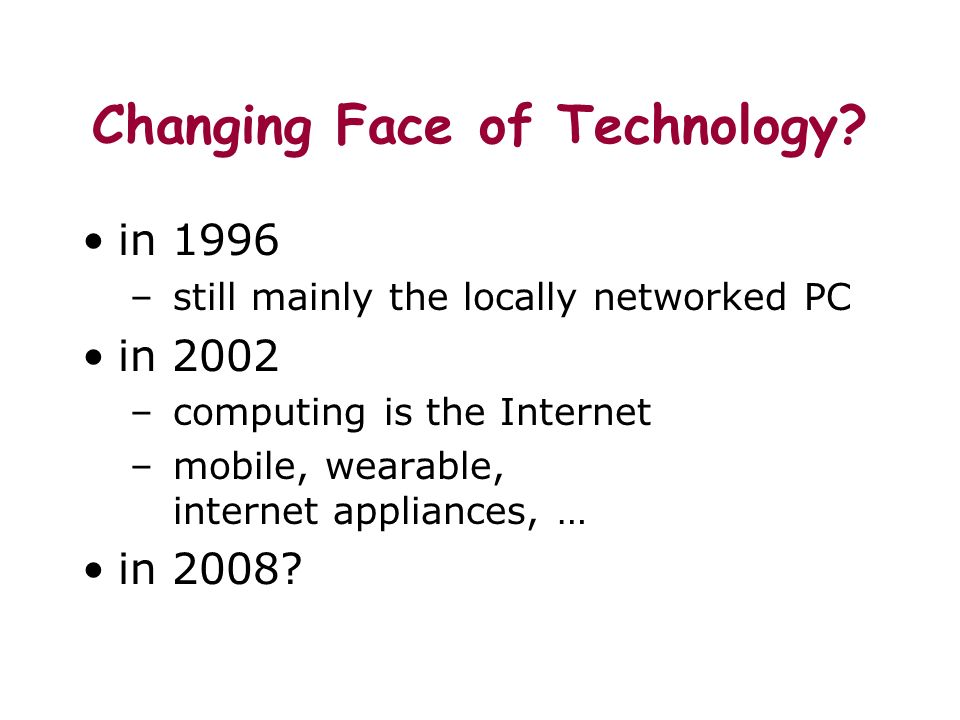 Changing Face of Technology? in 1996 – still mainly the locally networked PC in 2002 – computing is the Internet – mobile, wearable, internet applianc