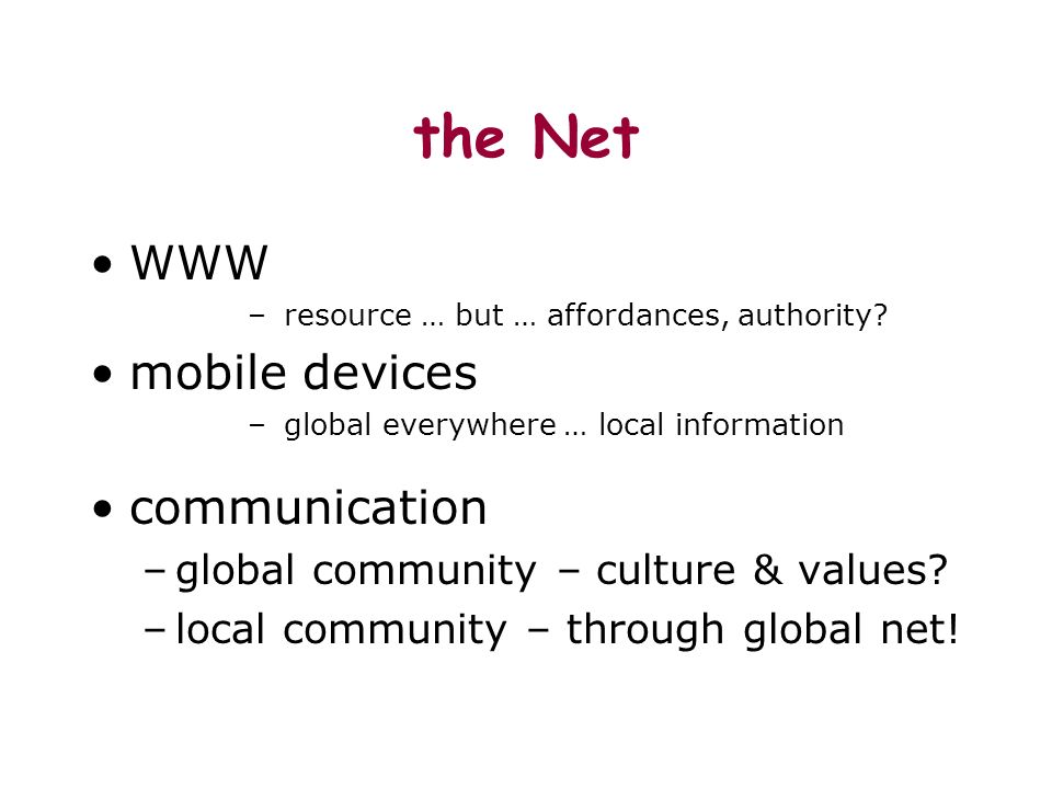 the Net WWW – resource … but … affordances, authority? mobile devices – global everywhere … local information communication –global community – cultur