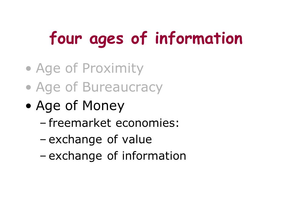 four ages of information Age of Proximity Age of Bureaucracy Age of Money –freemarket economies: –exchange of value –exchange of information