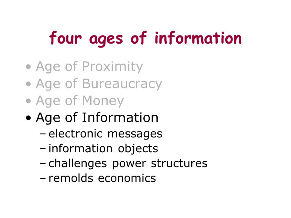 four ages of information Age of Proximity Age of Bureaucracy Age of Money Age of Information –electronic messages –information objects –challenges pow