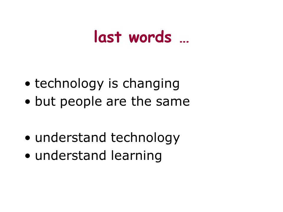 last words … technology is changing but people are the same understand technology understand learning