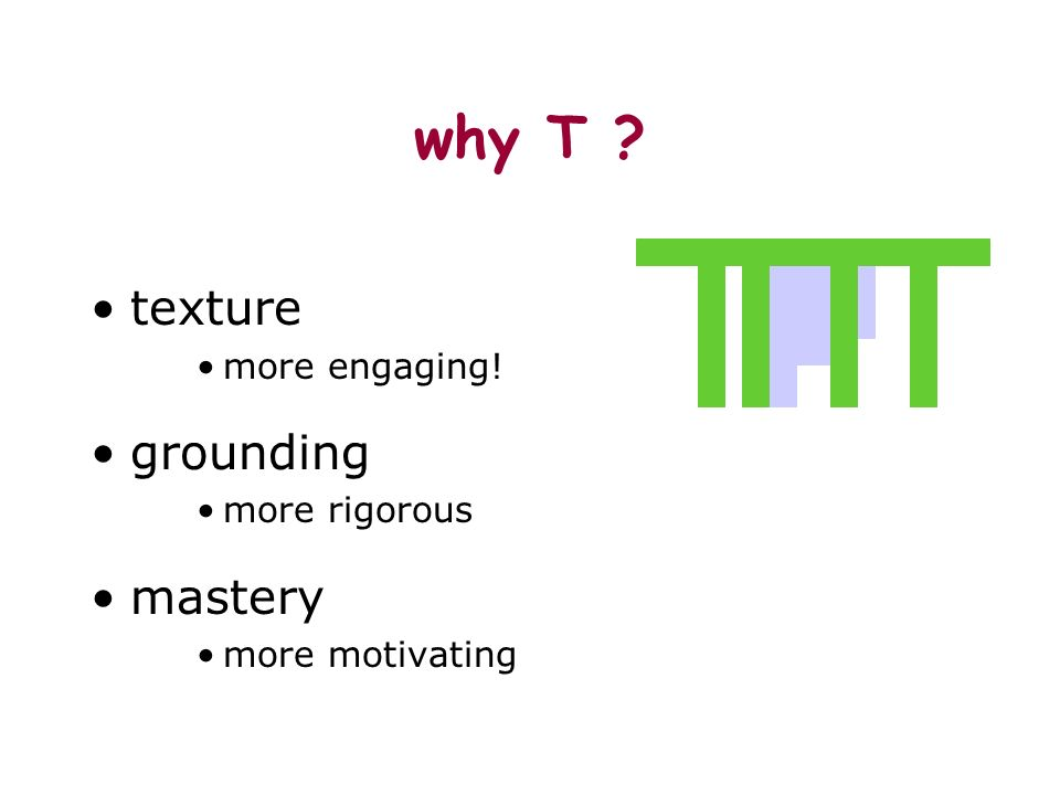 why T ? texture more engaging! grounding more rigorous mastery more motivating