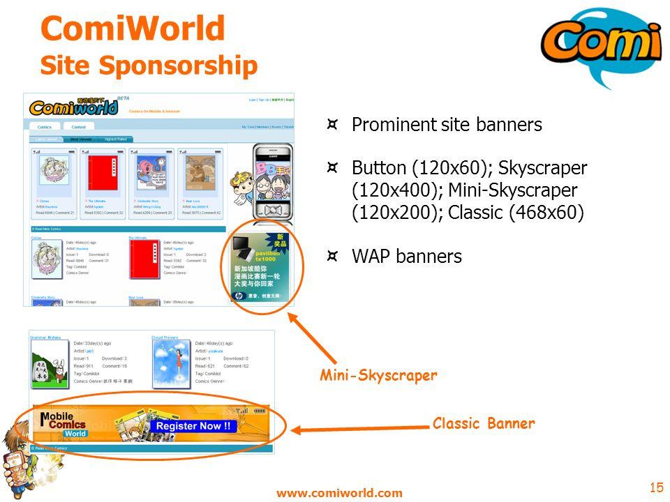 www.comiworld.com 15 ComiWorld Site Sponsorship ¤ Prominent site banners ¤ Button (120x60); Skyscraper (120x400); Mini-Skyscraper (120x200); Classic (468x60) ¤ WAP banners Mini-Skyscraper Classic Banner