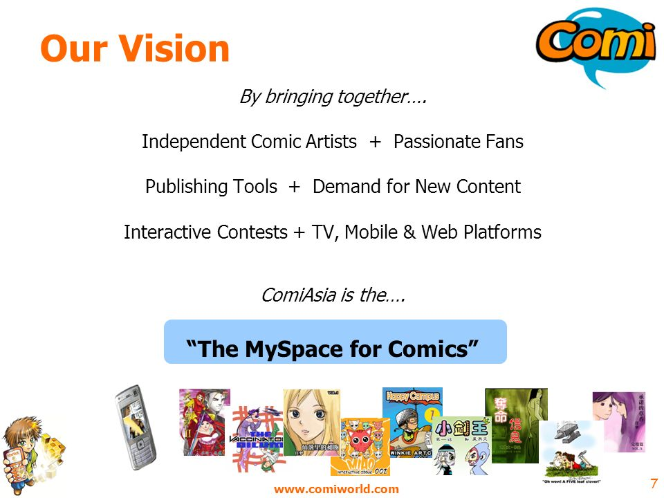 www.comiworld.com 18 Business Model - Summary ¤ Predominately Advertising based (see Annex): o Online comic creator – mashup with brands/campaigns o Mobile advertising – in mobile comics o Comics created around brands – supporting campaigns o Contextual advertising – web & wap site o Banner advertising – web & wap site o ComiIdol contest sponsorship – China & international o ComiTV sponsorship / product placement - co-production costs o Advertising revenues shared with most prolific artists ¤ Premium paid-for services: o Download/purchase of premium (sought-after) online/mobile comics o Weekly or monthly mobile comic subscriptions – by artist or genre o Enhanced community site functionality o Sale of comic-related merchandise - T shirts, mugs, greeting cards?