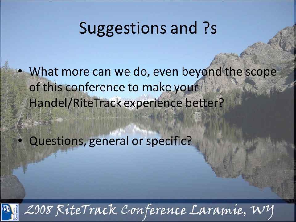 Suggestions and s What more can we do, even beyond the scope of this conference to make your Handel/RiteTrack experience better.