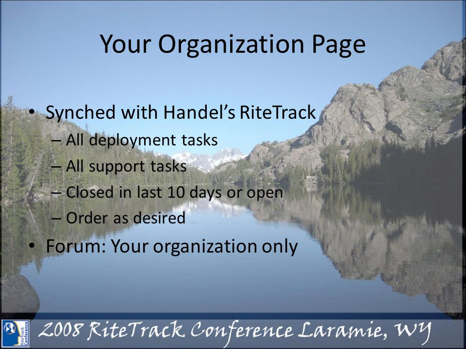 Your Organization Page Synched with Handels RiteTrack – All deployment tasks – All support tasks – Closed in last 10 days or open – Order as desired Forum: Your organization only