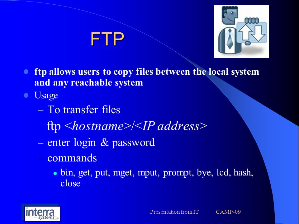 Presentation from IT CAMP-09 ftp allows users to copy files between the local system and any reachable system Usage – To transfer files ftp / – enter login & password – commands bin, get, put, mget, mput, prompt, bye, lcd, hash, close FTP