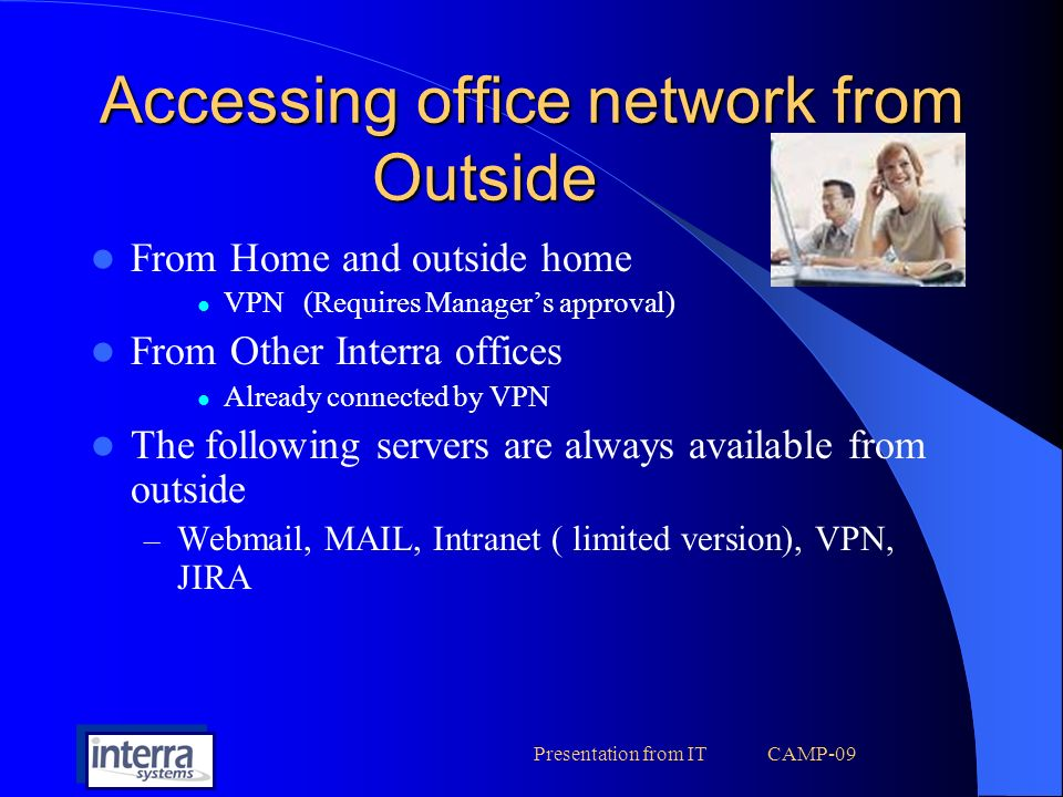 Presentation from IT CAMP-09 Accessing office network from Outside From Home and outside home VPN(Requires Managers approval) From Other Interra offices Already connected by VPN The following servers are always available from outside – Webmail, MAIL, Intranet ( limited version), VPN, JIRA