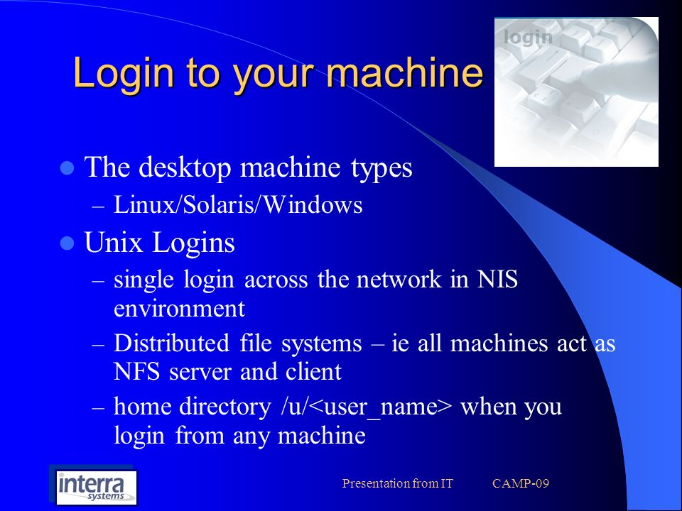 Presentation from IT CAMP-09 Backup services by IT IT/Systems takes care of backing up important data and files Backups are done daily, weekly and monthly basis Unix users – Backup of Backup of home area and mail Any other requested folders – No Backup of Links from home.o,.obj, *.mp3, *.jpg PC Users – Backup of the requested folder and mail