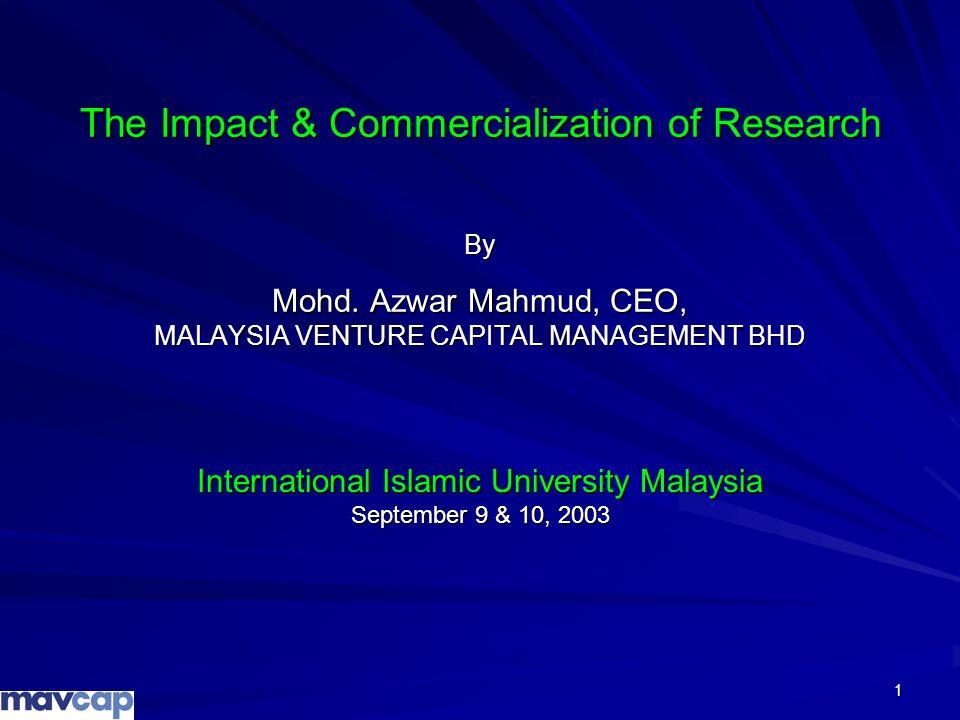 1 The Impact & Commercialization of Research By Mohd. Azwar Mahmud, CEO, MALAYSIA VENTURE CAPITAL MANAGEMENT BHD International Islamic University Mala