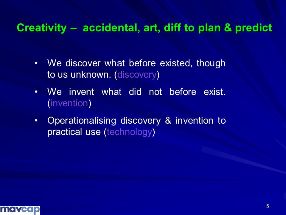 5 Creativity – accidental, art, diff to plan & predict We discover what before existed, though to us unknown. (discovery) We invent what did not befor