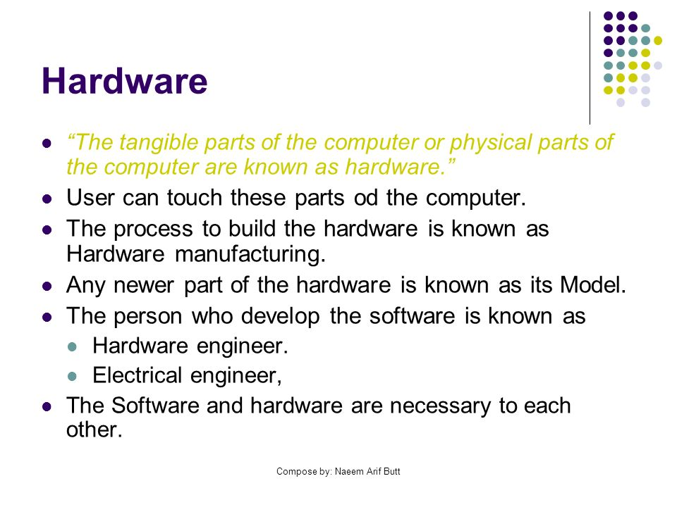 Compose by: Naeem Arif Butt Hardware The tangible parts of the computer or physical parts of the computer are known as hardware. User can touch these
