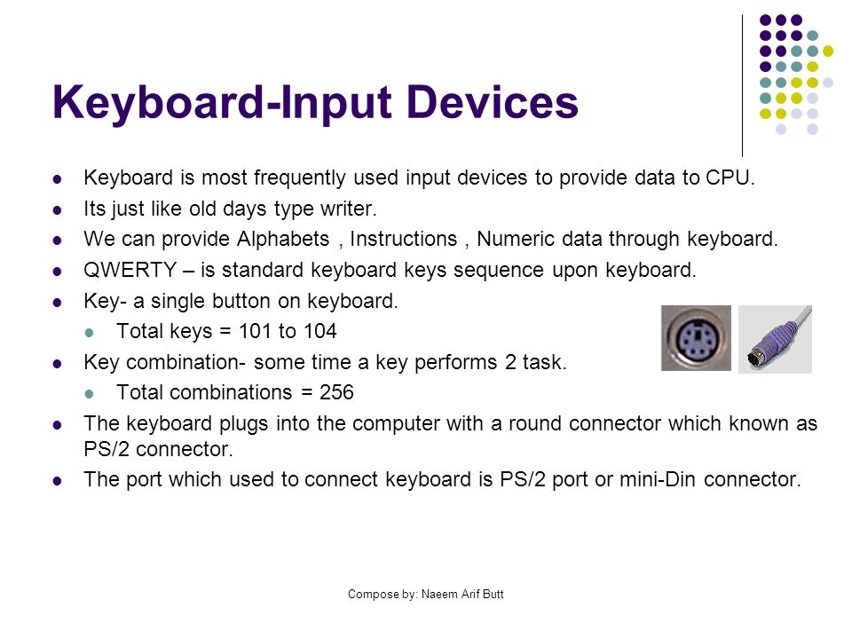 Compose by: Naeem Arif Butt Keyboard-Input Devices Keyboard is most frequently used input devices to provide data to CPU. Its just like old days type