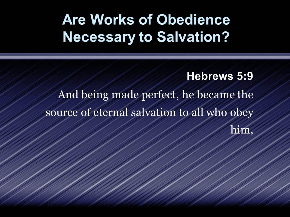 Are Works of Obedience Necessary to Salvation? Hebrews 5:9 And being made perfect, he became the source of eternal salvation to all who obey him,
