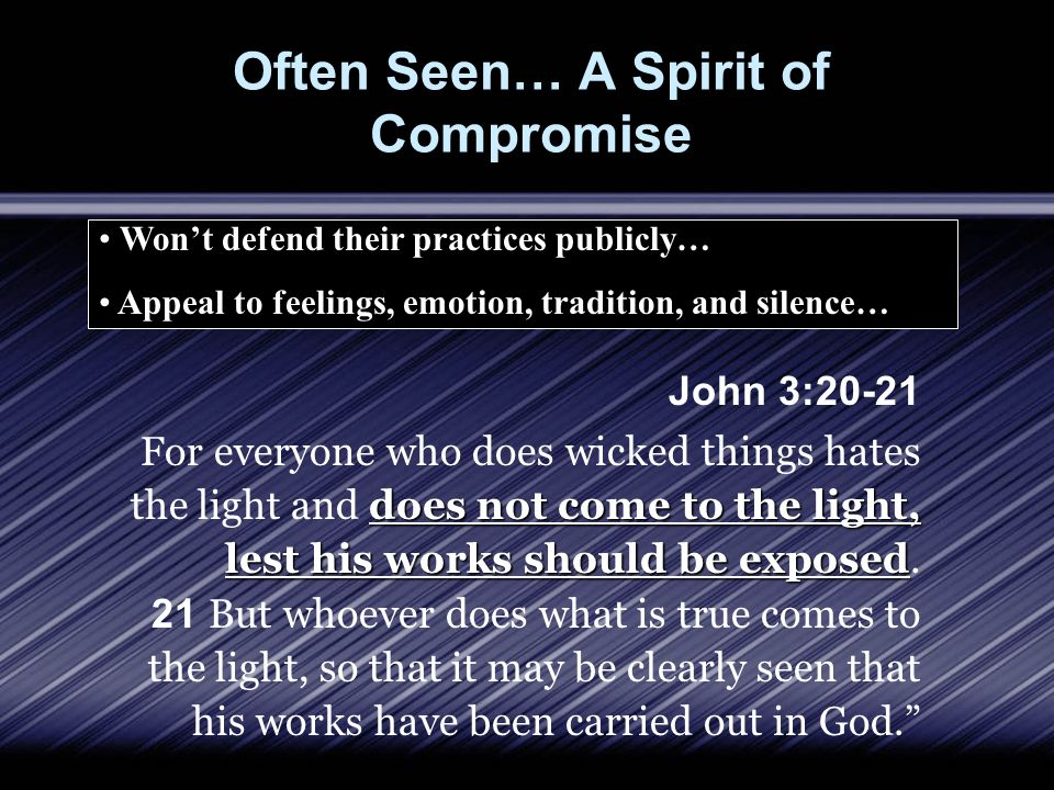 Often Seen… A Spirit of Compromise John 3:20-21 does not come to the light, lest his works should be exposed For everyone who does wicked things hates