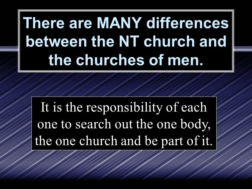 There are MANY differences between the NT church and the churches of men. It is the responsibility of each one to search out the one body, the one chu