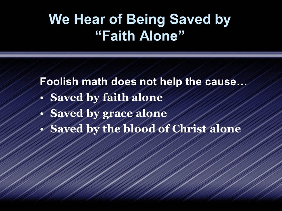 We Hear of Being Saved by Faith Alone Foolish math does not help the cause… Saved by faith alone Saved by grace alone Saved by the blood of Christ alone