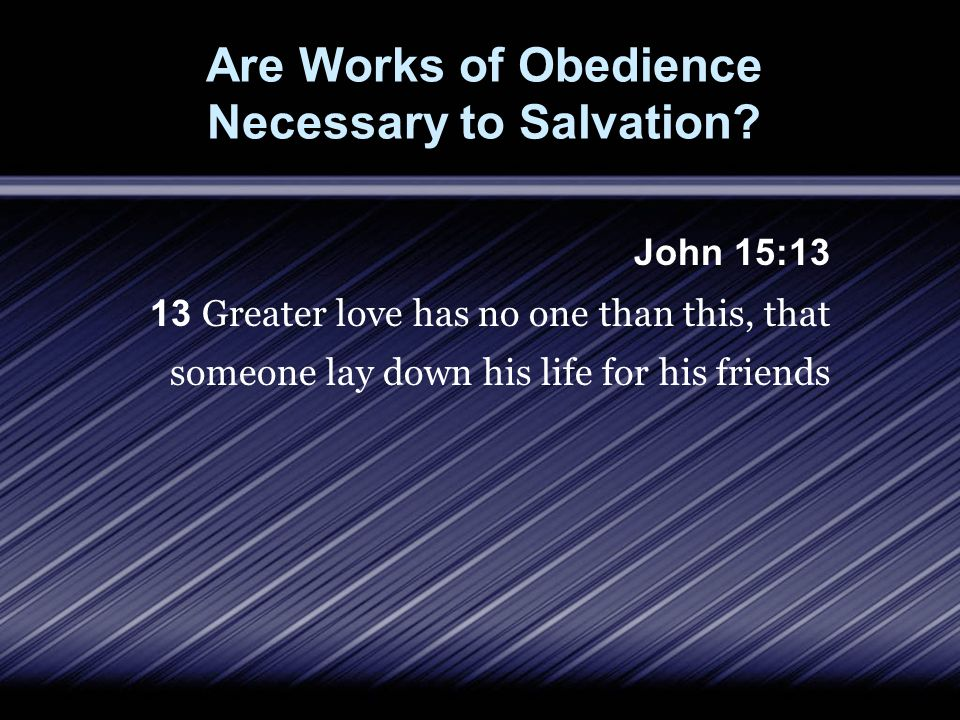 Are Works of Obedience Necessary to Salvation? John 15:13 13 Greater love has no one than this, that someone lay down his life for his friends
