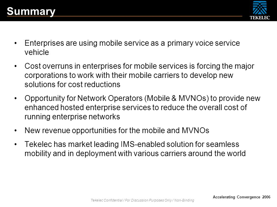 Tekelec Confidential / For Discussion Purposes Only / Non-Binding Accelerating Convergence 2006 Summary Enterprises are using mobile service as a prim