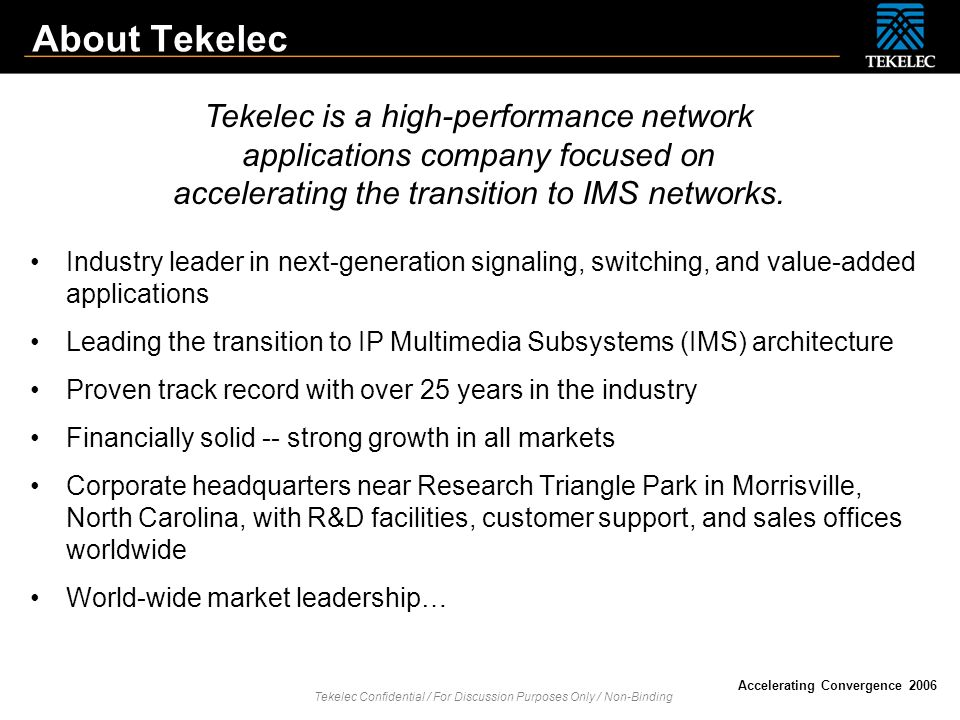 Tekelec Confidential / For Discussion Purposes Only / Non-Binding Accelerating Convergence 2006 Worldwide Market Leadership Tekelec is the number one leading global provider of signaling equipment in 2005.
