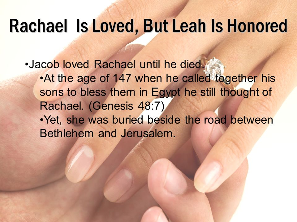 Rachael Is Loved, But Leah Is Honored Jacob loved Rachael until he died. At the age of 147 when he called together his sons to bless them in Egypt he